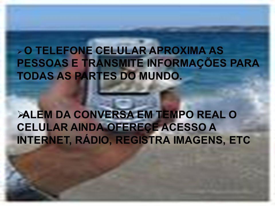 O TELEFONE CELULAR APROXIMA AS PESSOAS E TRANSMITE INFORMAÇÕES PARA TODAS AS PARTES DO MUNDO. ALEM DA CONVERSA EM TEMPO REAL O CELULAR AINDA OFEREÇE A