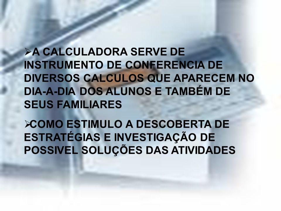 A CALCULADORA SERVE DE INSTRUMENTO DE CONFERENCIA DE DIVERSOS CALCULOS QUE APARECEM NO DIA-A-DIA DOS ALUNOS E TAMBÉM DE SEUS FAMILIARES COMO ESTIMULO