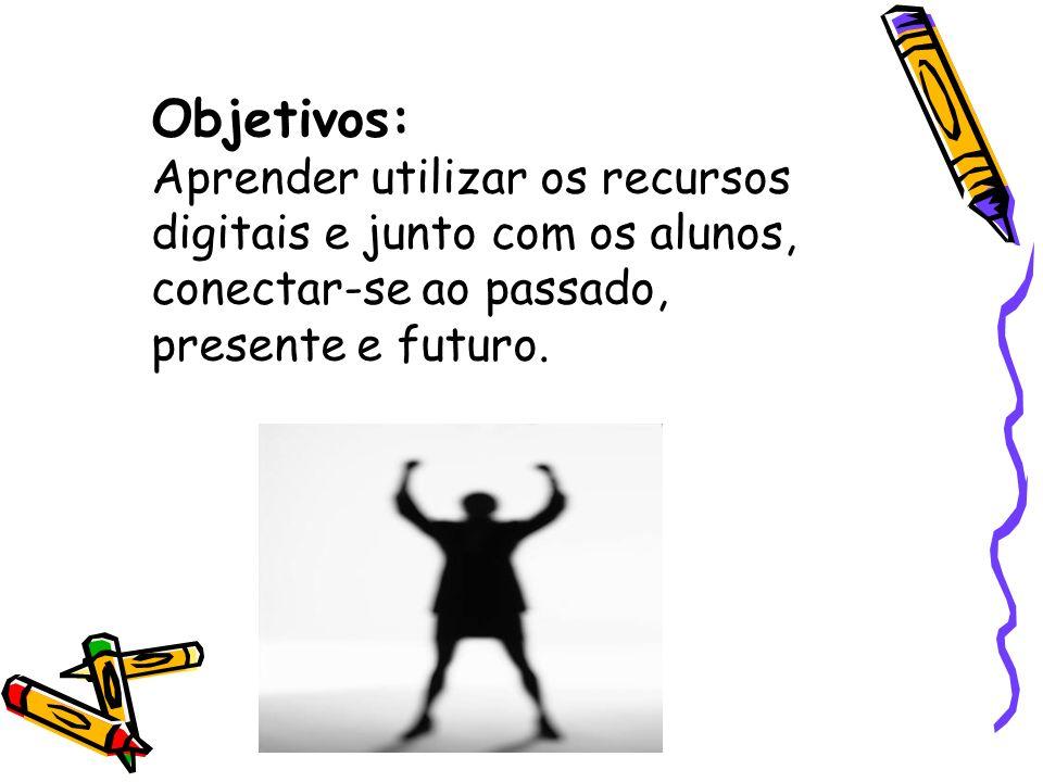 Objetivos: Aprender utilizar os recursos digitais e junto com os alunos, conectar-se ao passado, presente e futuro.