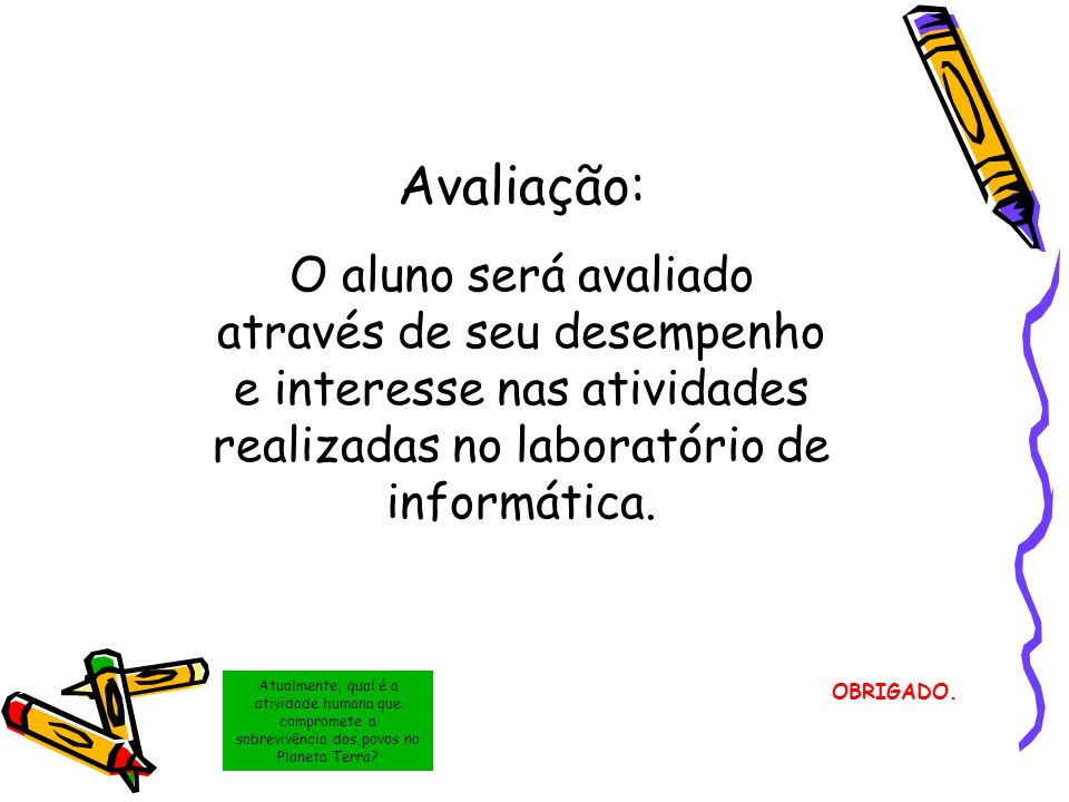 OBRIGADO. Avaliação: O aluno será avaliado através de seu desempenho e interesse nas atividades realizadas no laboratório de informática. Atualmente,