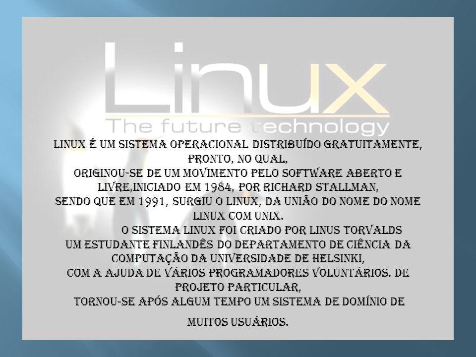 Linux é um sistema operacional distribuído gratuitamente, pronto, no qual, originou-se de um movimento pelo software aberto e livre,iniciado em 1984, por Richard Stallman, sendo que em 1991, surgiu o Linux, da união do nome do nome Linux com Unix.