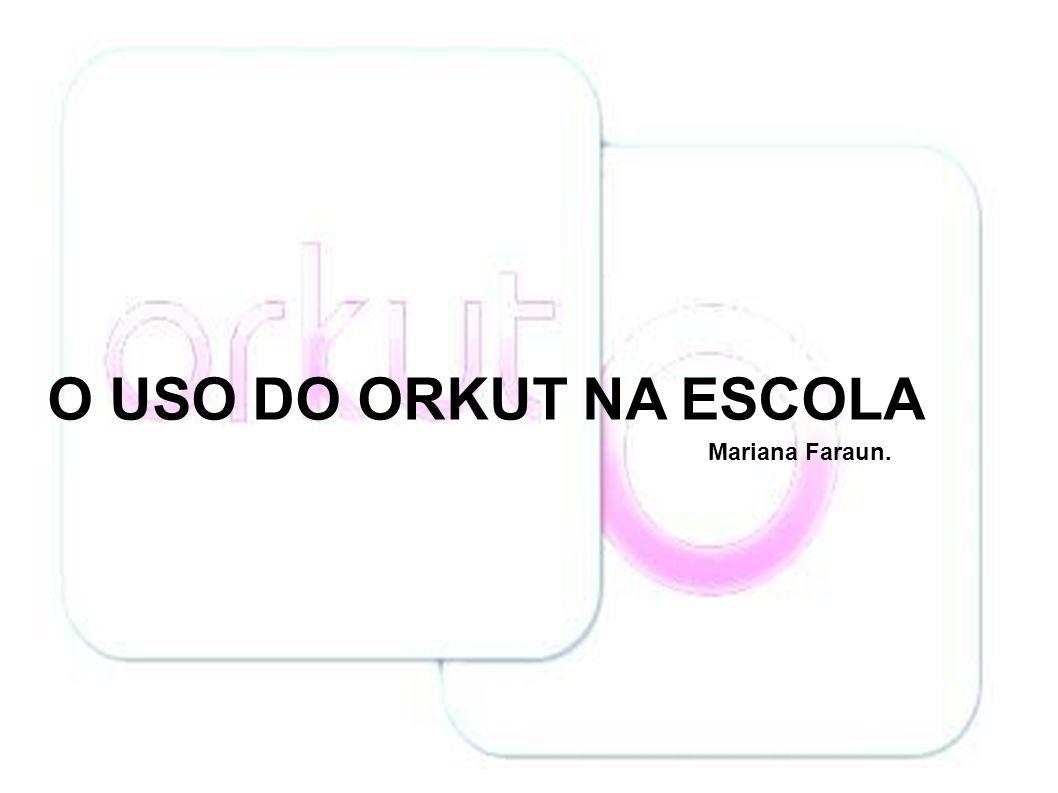 O USO DO ORKUT NA ESCOLA Mariana Faraun.