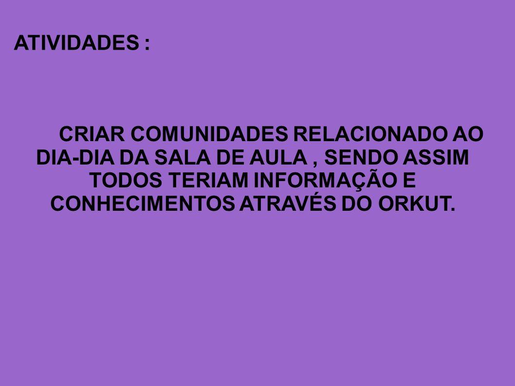 ATIVIDADES : CRIAR COMUNIDADES RELACIONADO AO DIA-DIA DA SALA DE AULA, SENDO ASSIM TODOS TERIAM INFORMAÇÃO E CONHECIMENTOS ATRAVÉS DO ORKUT.
