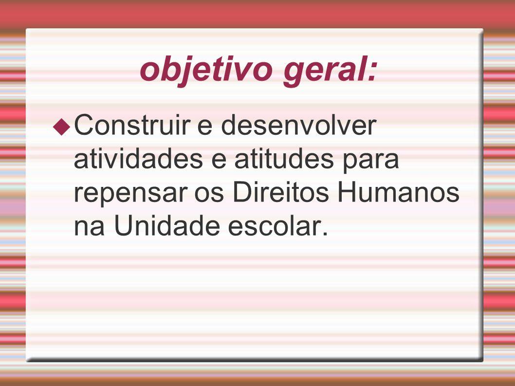 objetivo geral: Construir e desenvolver atividades e atitudes para repensar os Direitos Humanos na Unidade escolar.