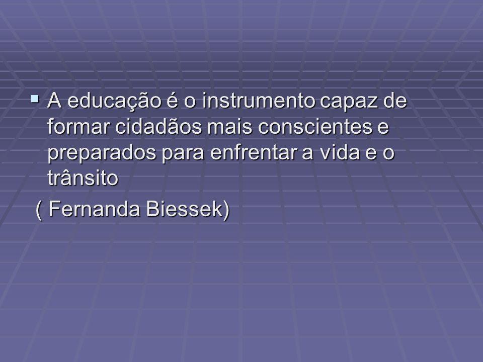 A educação é o instrumento capaz de formar cidadãos mais conscientes e preparados para enfrentar a vida e o trânsito ( Fernanda Biessek)