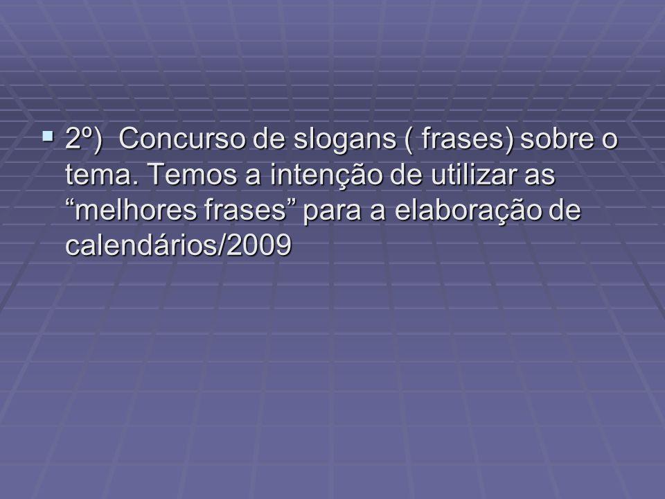 2º) Concurso de slogans ( frases) sobre o tema. Temos a intenção de utilizar as melhores frases para a elaboração de calendários/2009