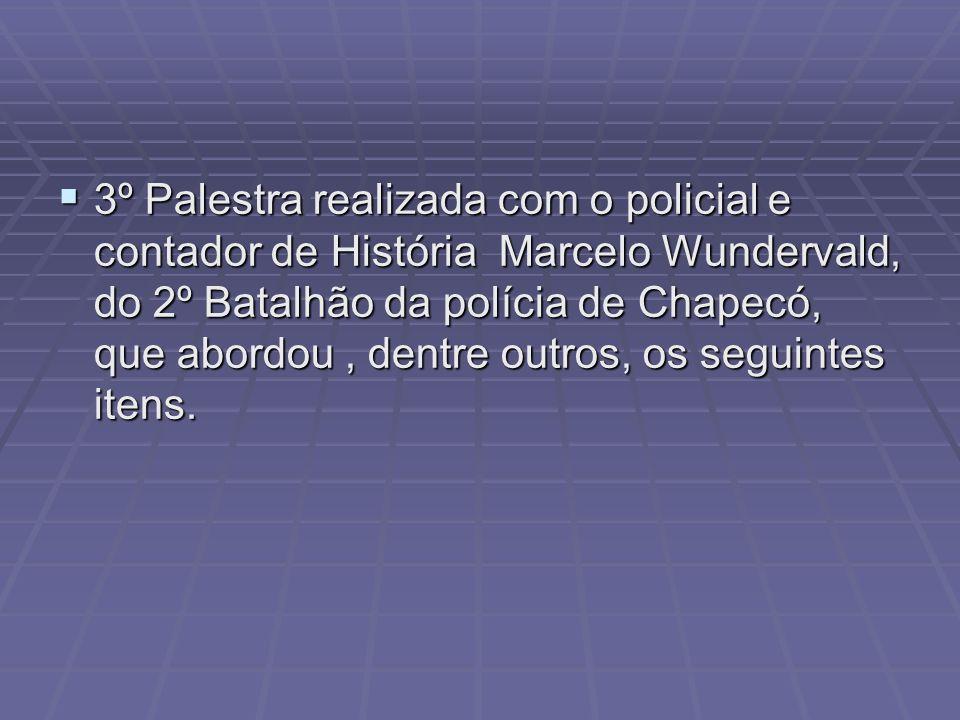 3º Palestra realizada com o policial e contador de História Marcelo Wundervald, do 2º Batalhão da polícia de Chapecó, que abordou, dentre outros, os seguintes itens.