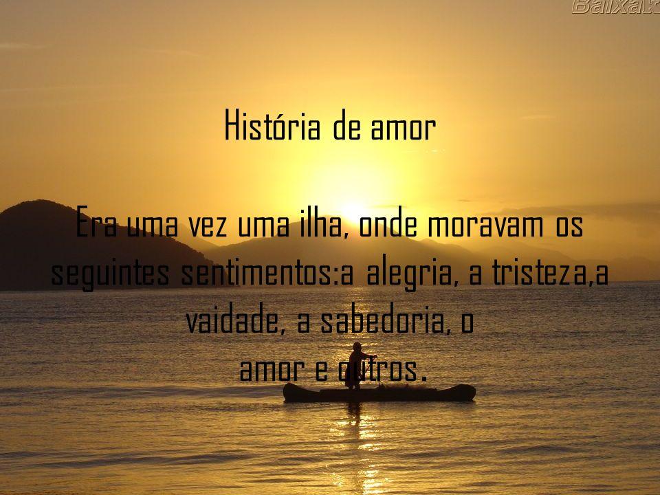 História de amor Era uma vez uma ilha, onde moravam os seguintes sentimentos:a alegria, a tristeza,a vaidade, a sabedoria, o amor e outros.