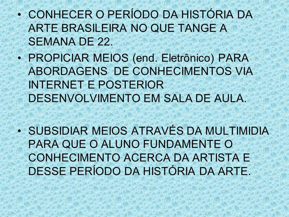 CONHECER O PERÍODO DA HISTÓRIA DA ARTE BRASILEIRA NO QUE TANGE A SEMANA DE 22. PROPICIAR MEIOS (end. Eletrônico) PARA ABORDAGENS DE CONHECIMENTOS VIA