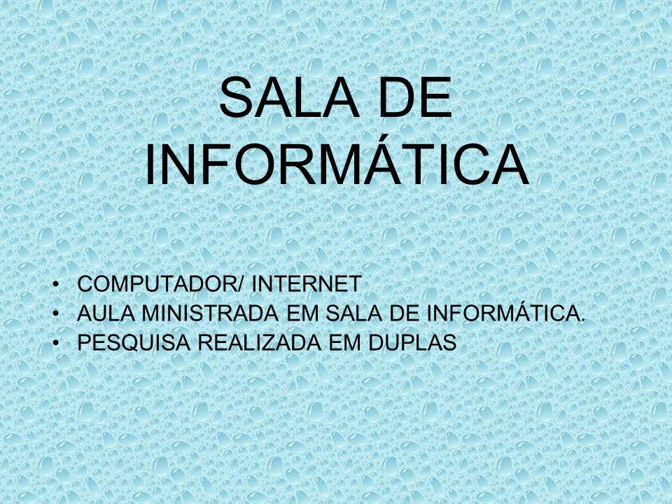 SALA DE INFORMÁTICA COMPUTADOR/ INTERNET AULA MINISTRADA EM SALA DE INFORMÁTICA. PESQUISA REALIZADA EM DUPLAS