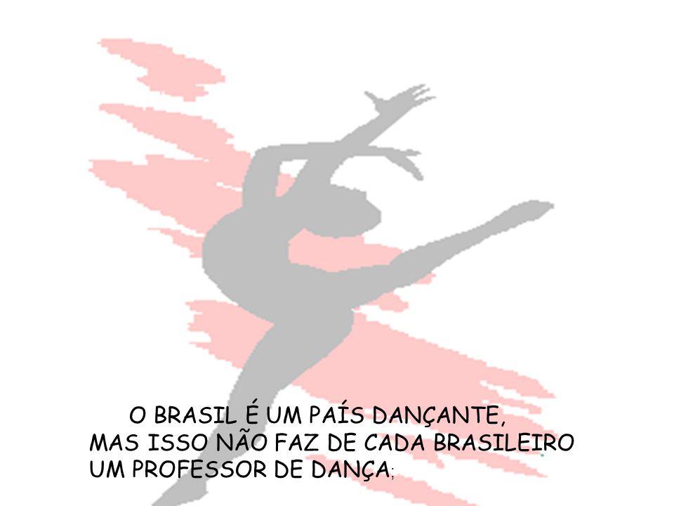 O BRASIL É UM PAÍS DANÇANTE, MAS ISSO NÃO FAZ DE CADA BRASILEIRO UM PROFESSOR DE DANÇA ;