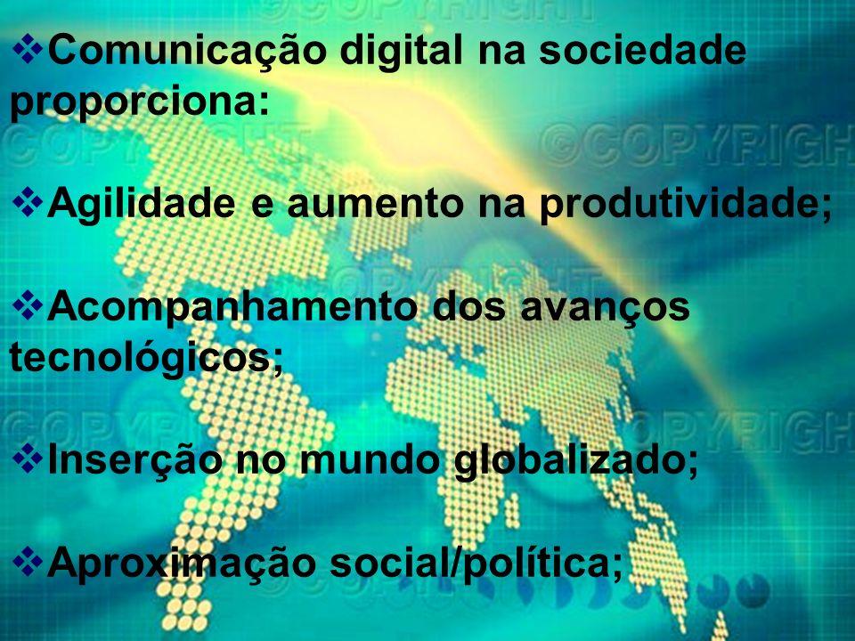 Comunicação digital na sociedade proporciona: Agilidade e aumento na produtividade; Acompanhamento dos avanços tecnológicos; Inserção no mundo globali