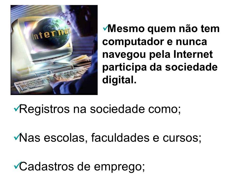 Mesmo quem não tem computador e nunca navegou pela Internet participa da sociedade digital. Registros na sociedade como; Nas escolas, faculdades e cur