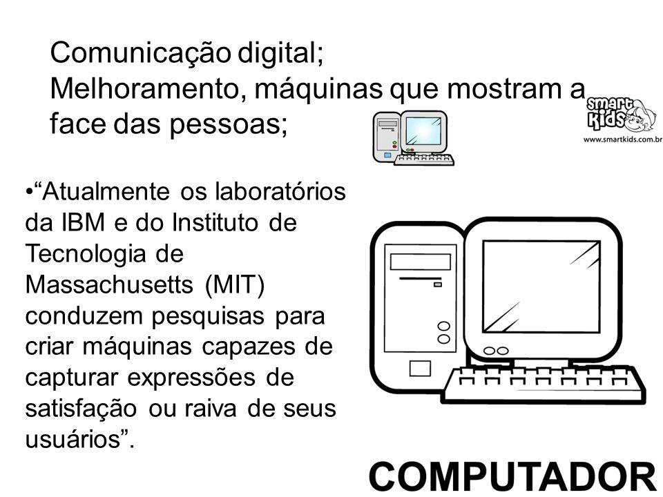 Comunicação digital; Melhoramento, máquinas que mostram a face das pessoas; Atualmente os laboratórios da IBM e do Instituto de Tecnologia de Massachu