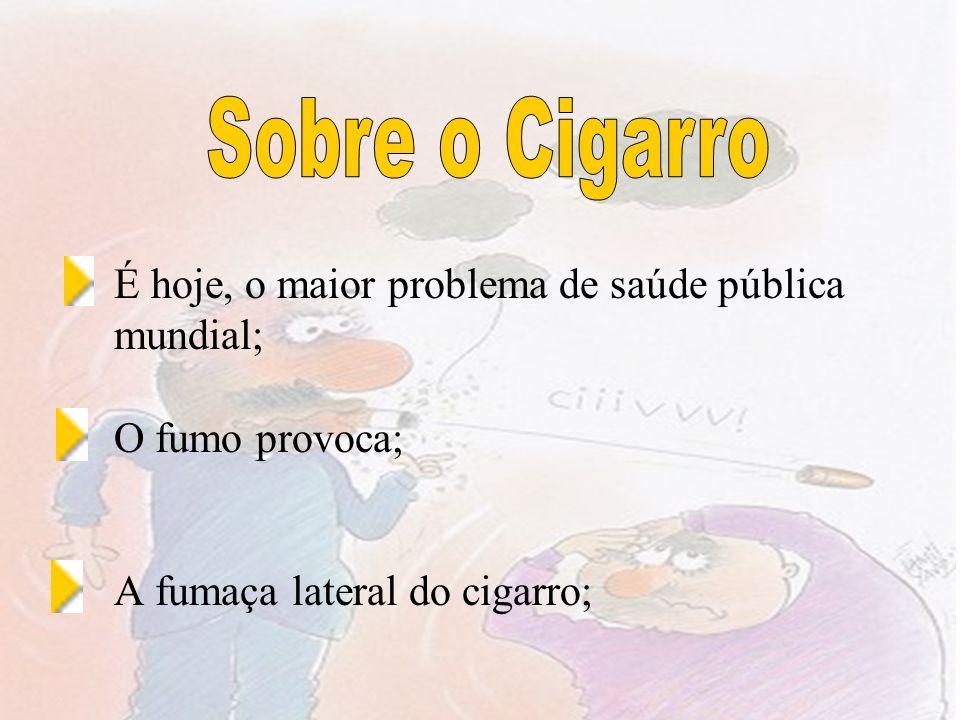 É hoje, o maior problema de saúde pública mundial; O fumo provoca; A fumaça lateral do cigarro;