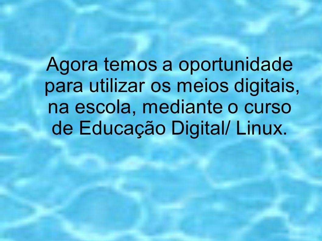 Agora temos a oportunidade para utilizar os meios digitais, na escola, mediante o curso de Educação Digital/ Linux.