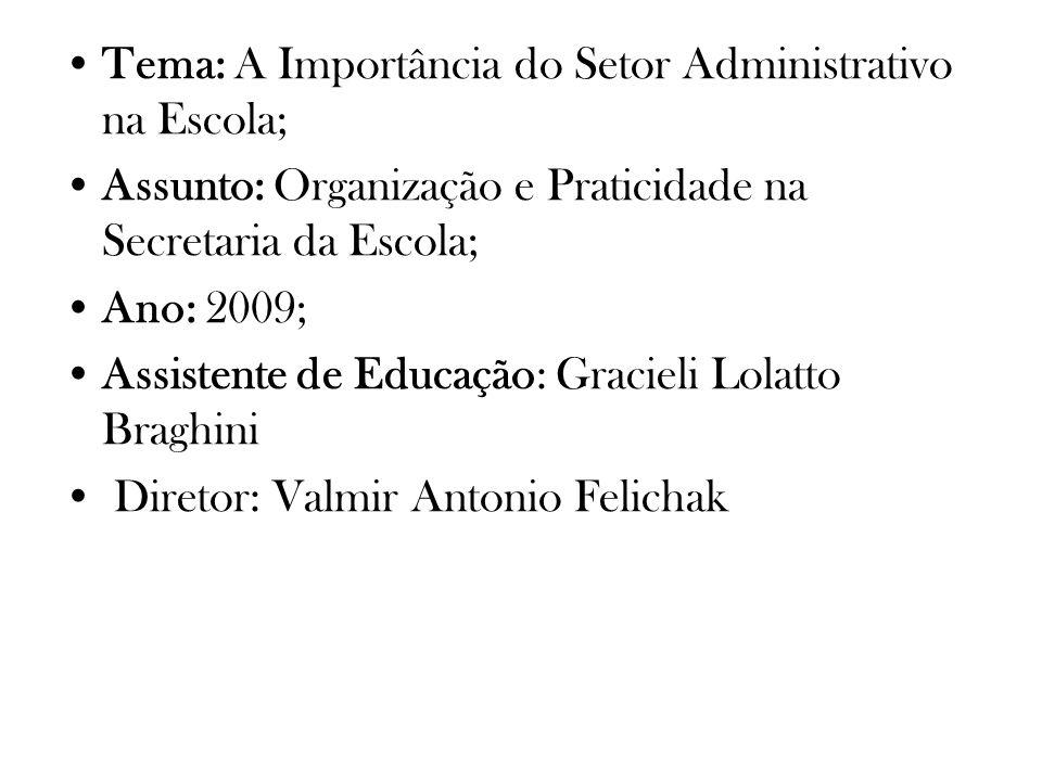 Tema: A Importância do Setor Administrativo na Escola; Assunto: Organização e Praticidade na Secretaria da Escola; Ano: 2009; Assistente de Educação: Gracieli Lolatto Braghini Diretor: Valmir Antonio Felichak