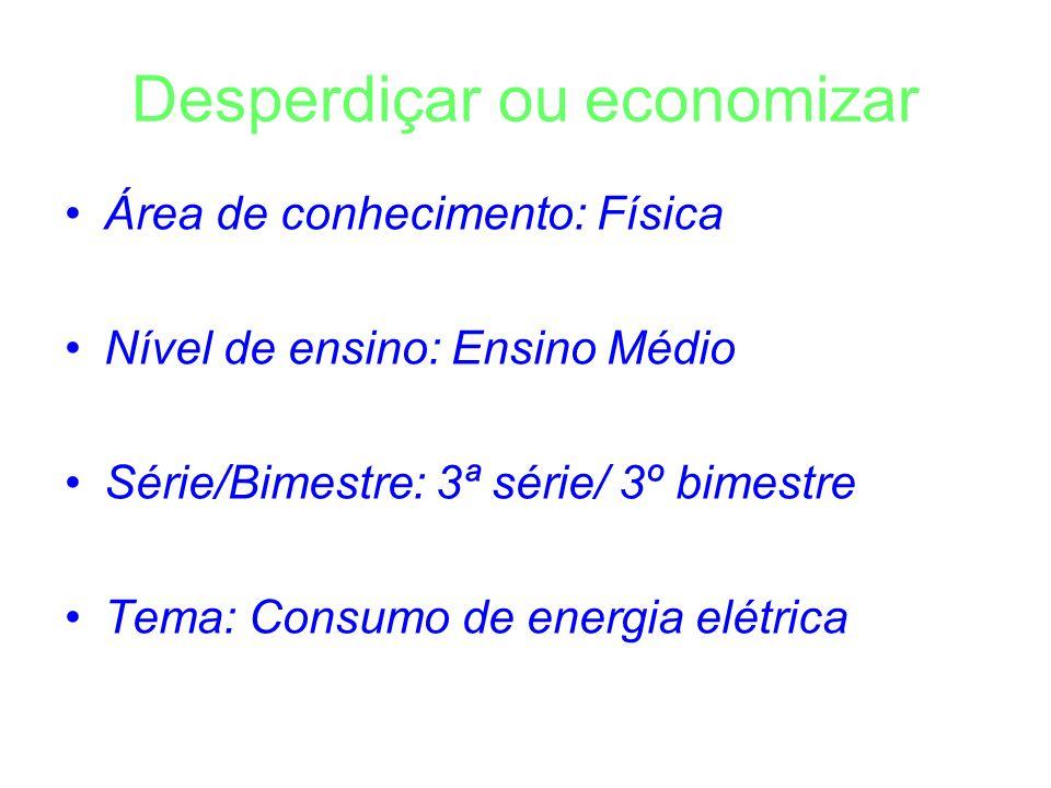 Desperdiçar ou economizar Área de conhecimento: Física Nível de ensino: Ensino Médio Série/Bimestre: 3ª série/ 3º bimestre Tema: Consumo de energia el