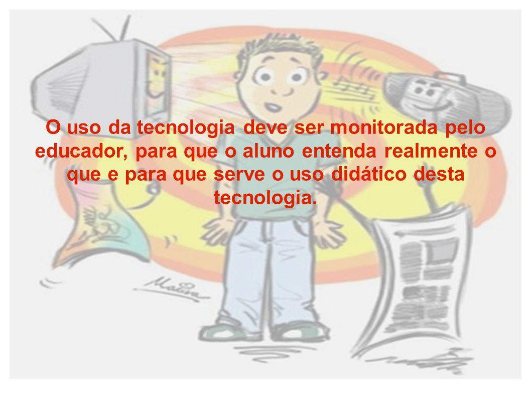 O uso da tecnologia deve ser monitorada pelo educador, para que o aluno entenda realmente o que e para que serve o uso didático desta tecnologia.