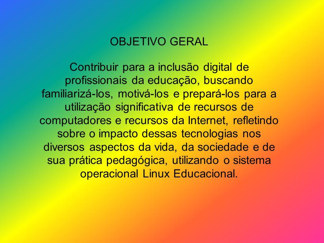 OBJETIVO GERAL Contribuir para a inclusão digital de profissionais da educação, buscando familiarizá-los, motivá-los e prepará-los para a utilização s