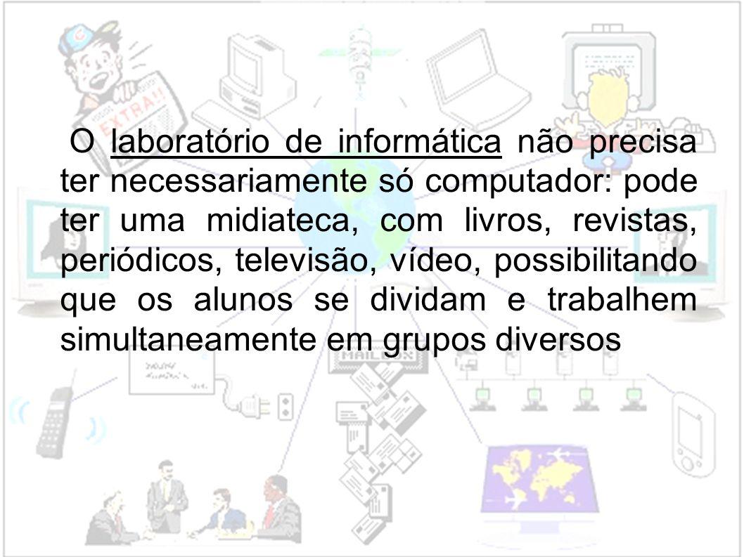 O laboratório de informática não precisa ter necessariamente só computador: pode ter uma midiateca, com livros, revistas, periódicos, televisão, vídeo