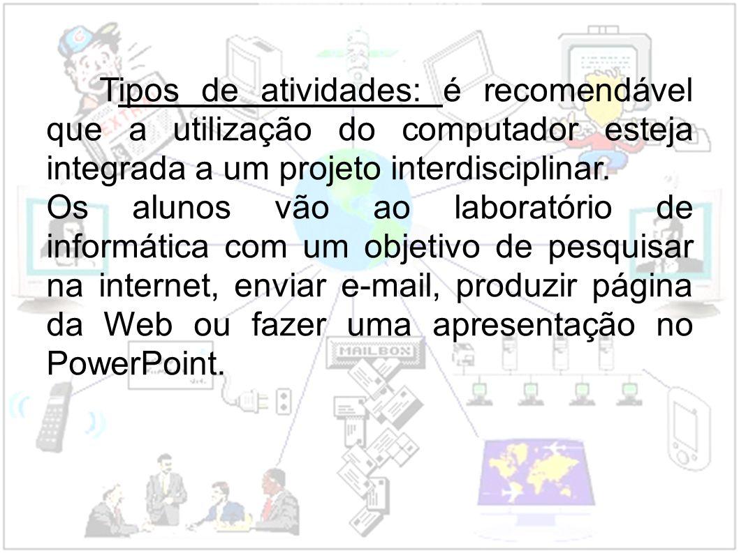Tipos de atividades: é recomendável que a utilização do computador esteja integrada a um projeto interdisciplinar. Os alunos vão ao laboratório de inf