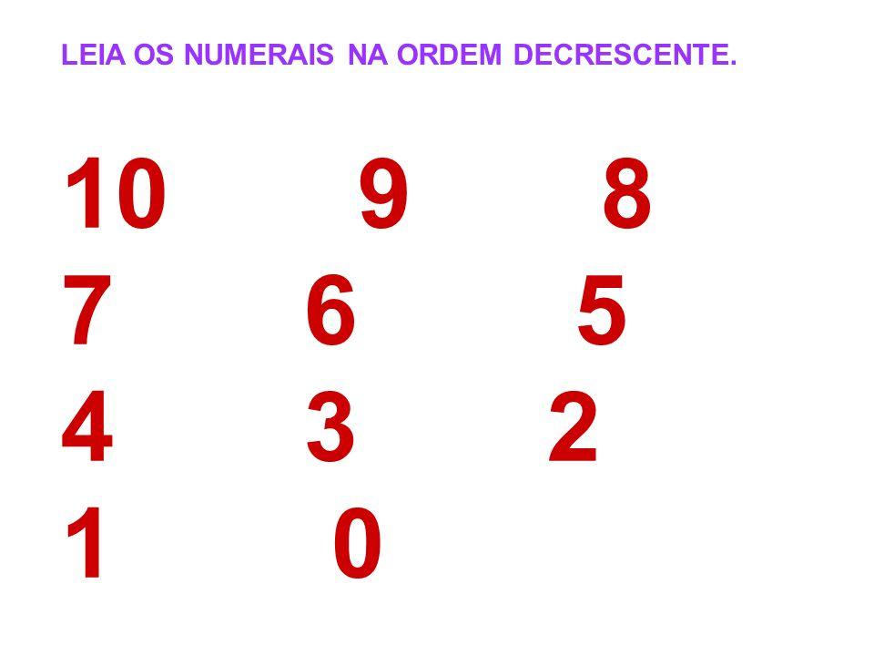 LEIA OS NUMERAIS NA ORDEM DECRESCENTE. 10 9 8 7 6 5 4 3 2 1 0