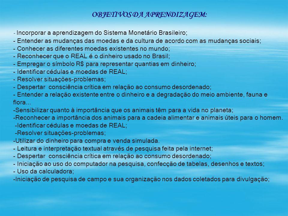 OBJETIVOS DA APRENDIZAGEM: - Incorporar a aprendizagem do Sistema Monetário Brasileiro; - Entender as mudanças das moedas e da cultura de acordo com a