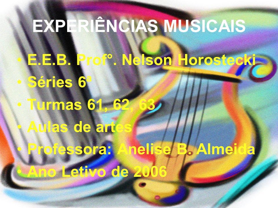 EXPERIÊNCIAS MUSICAIS E.E.B. Prof°. Nelson Horostecki Séries 6ª Turmas 61, 62, 63 Aulas de artes Professora: Anelise B. Almeida Ano Letivo de 2006