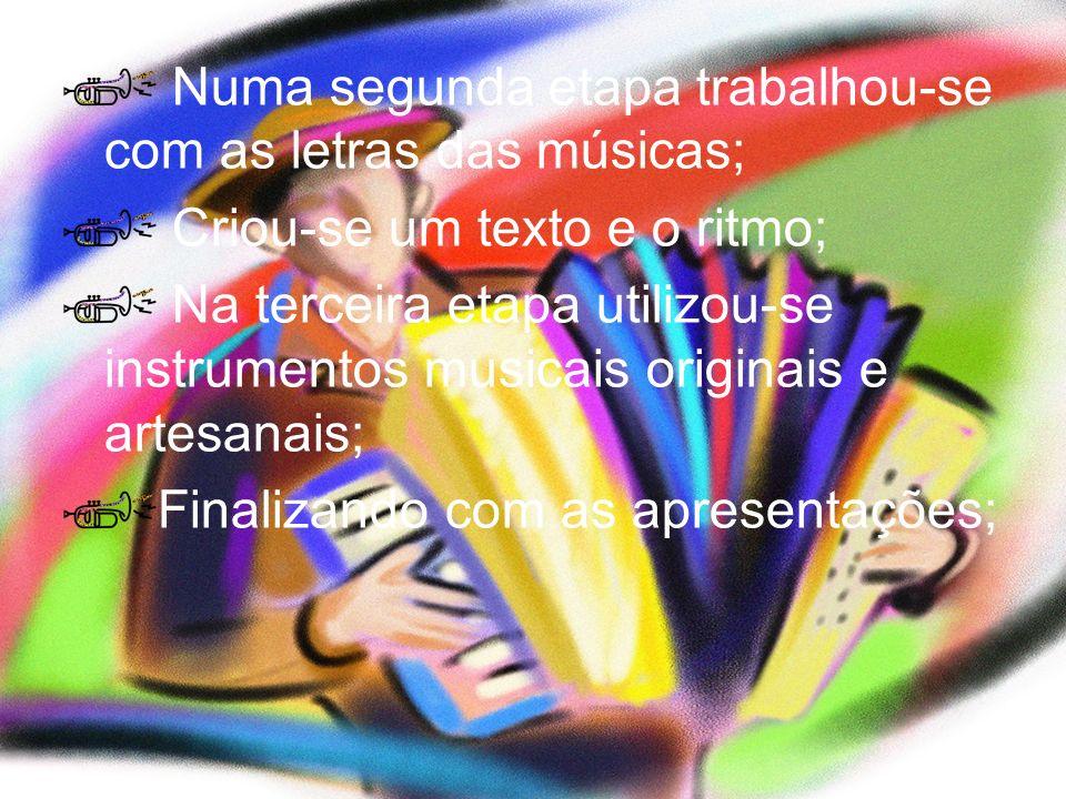 Numa segunda etapa trabalhou-se com as letras das músicas; Criou-se um texto e o ritmo; Na terceira etapa utilizou-se instrumentos musicais originais