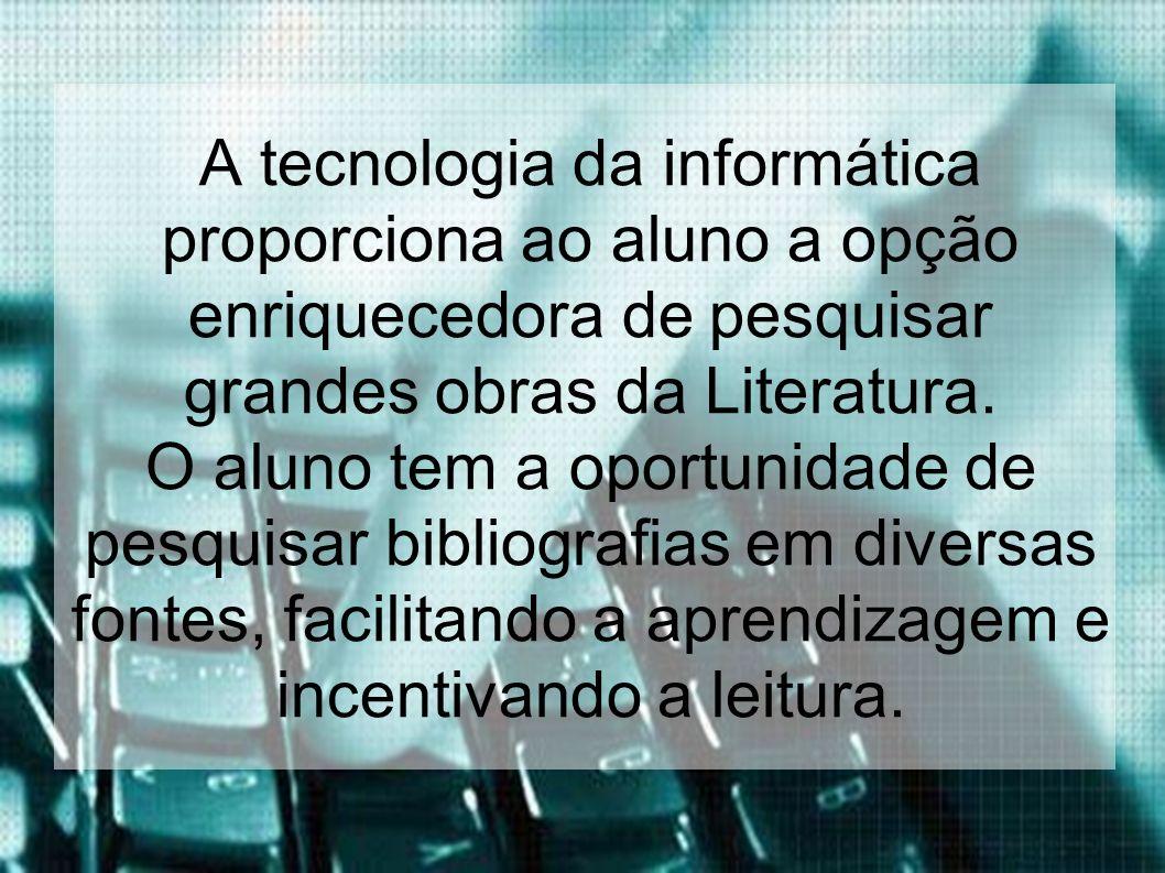 A tecnologia da informática proporciona ao aluno a opção enriquecedora de pesquisar grandes obras da Literatura. O aluno tem a oportunidade de pesquis