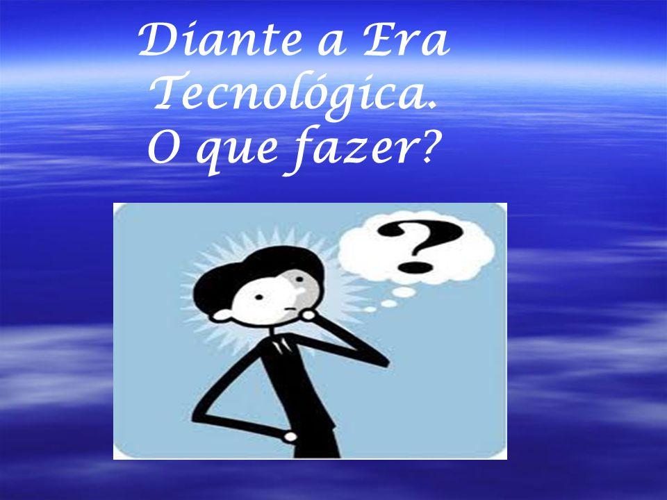 Diante a Era Tecnológica. O que fazer?