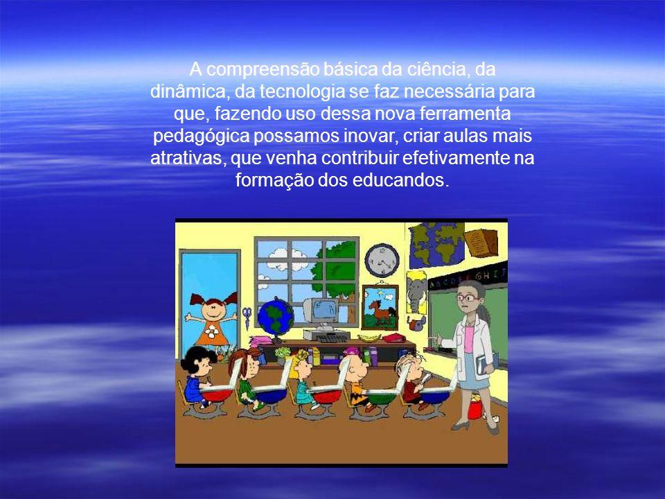 A compreensão básica da ciência, da dinâmica, da tecnologia se faz necessária para que, fazendo uso dessa nova ferramenta pedagógica possamos inovar,