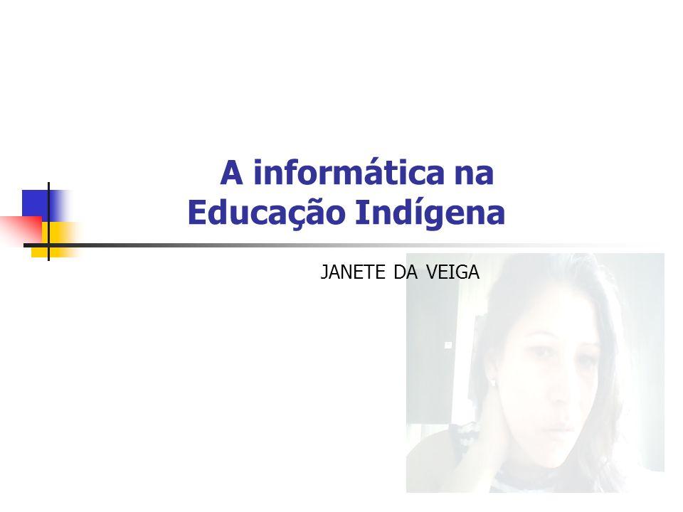 A informática na Educação Indígena JANETE DA VEIGA