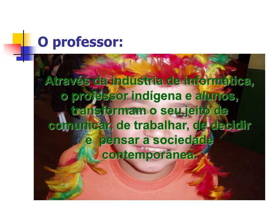 O professor: Através da indústria de informática, o professor indígena e alunos, transformam o seu jeito de comunicar, de trabalhar, de decidir e pens