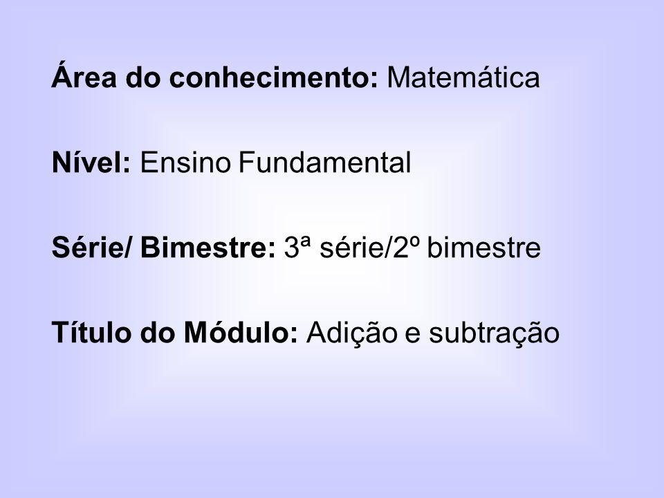 Área do conhecimento: Matemática Nível: Ensino Fundamental Série/ Bimestre: 3ª série/2º bimestre Título do Módulo: Adição e subtração