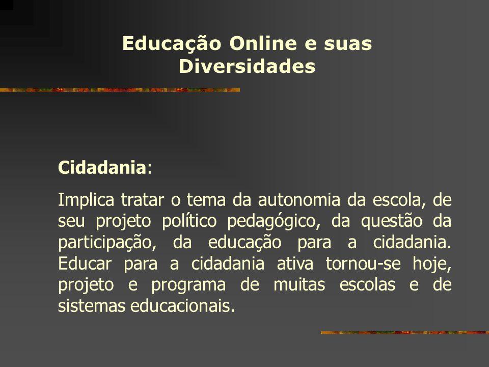 Educação Online e suas Diversidades Cidadania: Implica tratar o tema da autonomia da escola, de seu projeto político pedagógico, da questão da partici