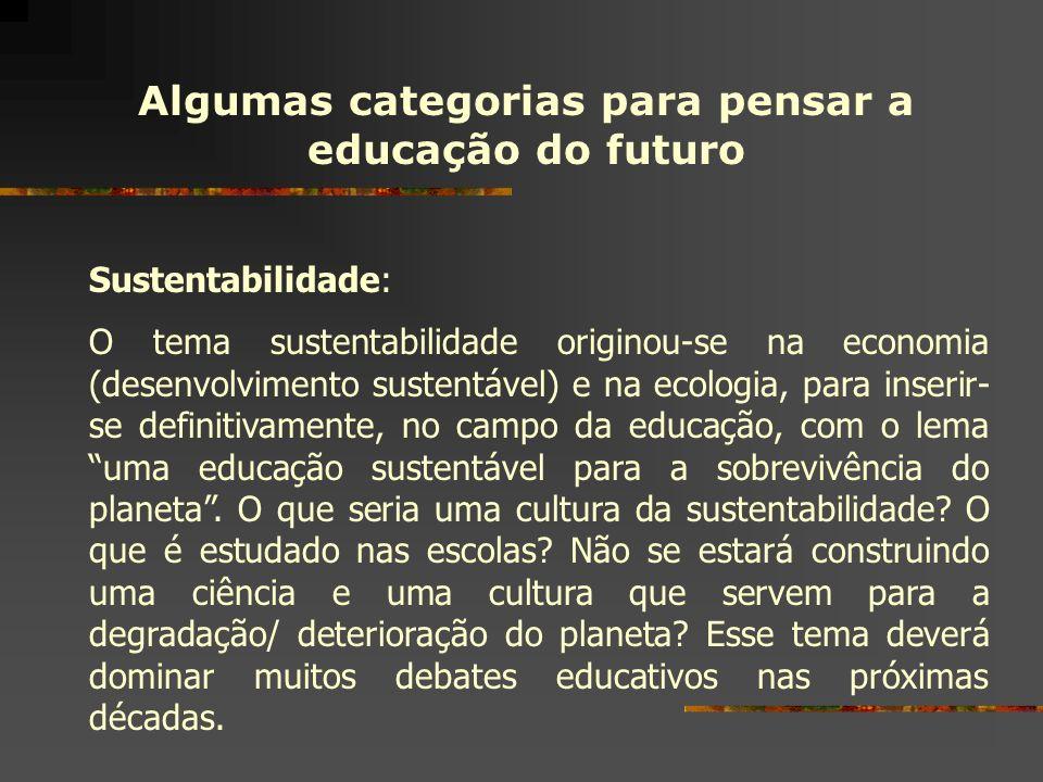 Algumas categorias para pensar a educação do futuro Sustentabilidade: O tema sustentabilidade originou-se na economia (desenvolvimento sustentável) e