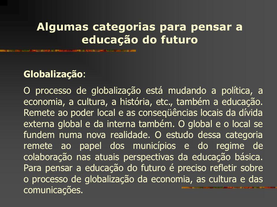 Algumas categorias para pensar a educação do futuro Globalização: O processo de globalização está mudando a política, a economia, a cultura, a históri