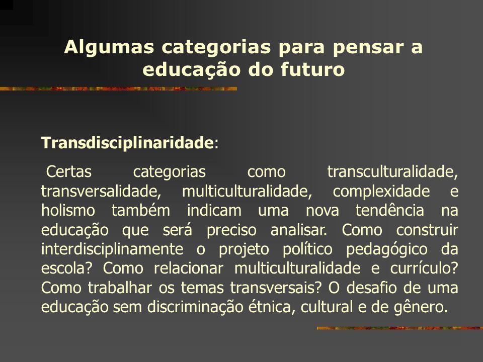 Algumas categorias para pensar a educação do futuro Transdisciplinaridade: Certas categorias como transculturalidade, transversalidade, multiculturali