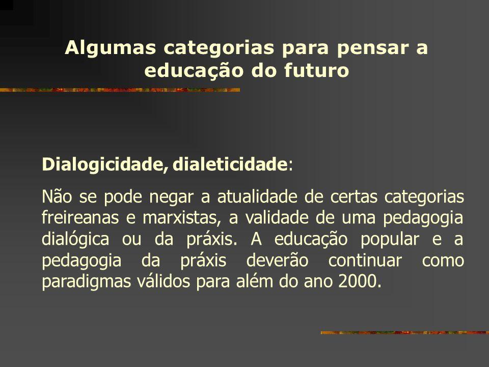 Algumas categorias para pensar a educação do futuro Dialogicidade, dialeticidade: Não se pode negar a atualidade de certas categorias freireanas e mar