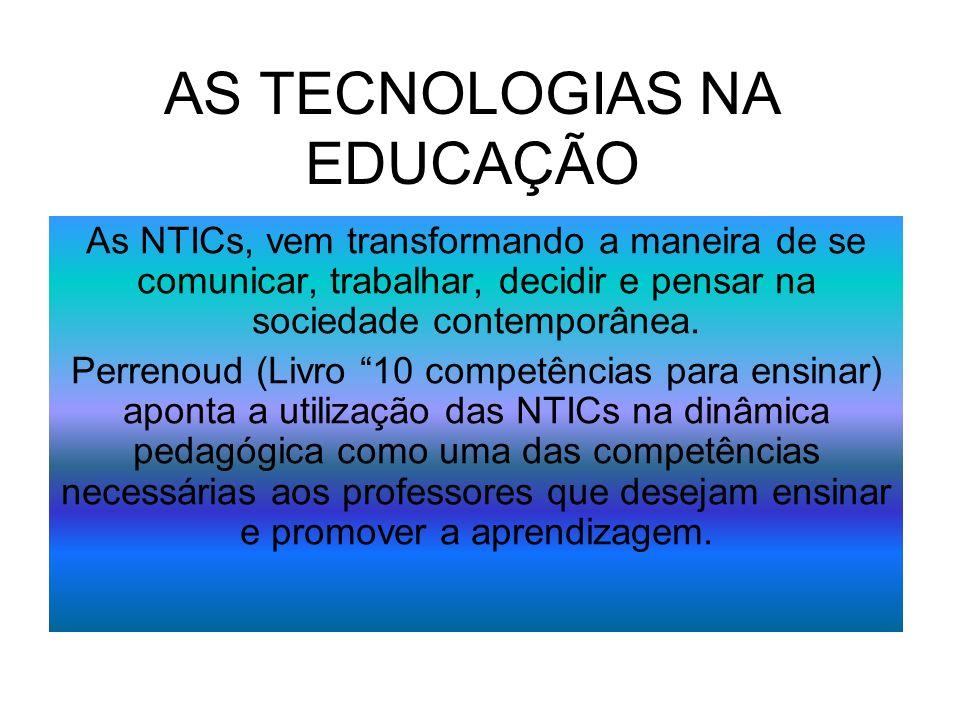AS TECNOLOGIAS NA EDUCAÇÃO As NTICs, vem transformando a maneira de se comunicar, trabalhar, decidir e pensar na sociedade contemporânea. Perrenoud (L