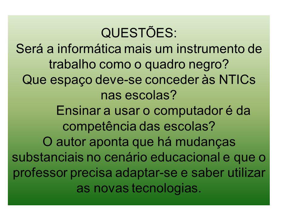 QUESTÕES: Será a informática mais um instrumento de trabalho como o quadro negro? Que espaço deve-se conceder às NTICs nas escolas? Ensinar a usar o c
