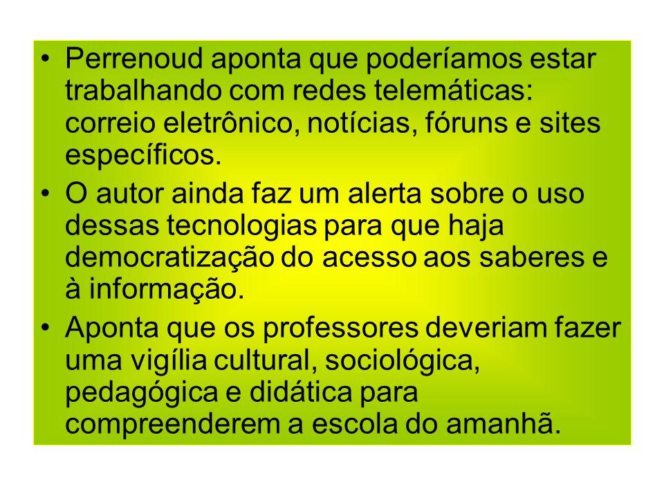 Perrenoud aponta que poderíamos estar trabalhando com redes telemáticas: correio eletrônico, notícias, fóruns e sites específicos. O autor ainda faz u