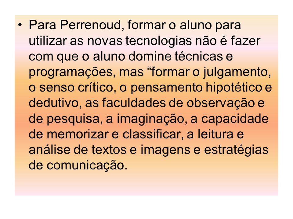 Para Perrenoud, formar o aluno para utilizar as novas tecnologias não é fazer com que o aluno domine técnicas e programações, mas formar o julgamento,