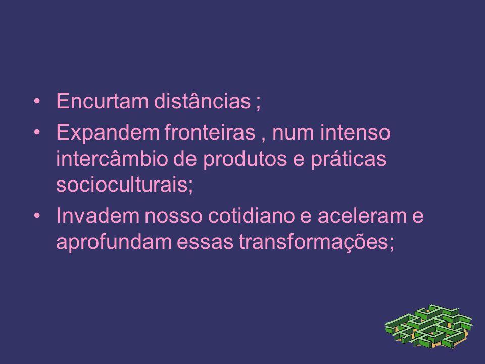 Encurtam distâncias ; Expandem fronteiras, num intenso intercâmbio de produtos e práticas socioculturais; Invadem nosso cotidiano e aceleram e aprofundam essas transformações;
