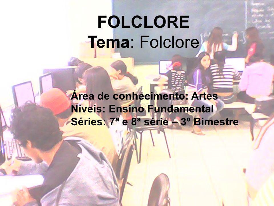 FOLCLORE Tema: Folclore Área de conhecimento: Artes Níveis: Ensino Fundamental Séries: 7ª e 8ª série – 3º Bimestre