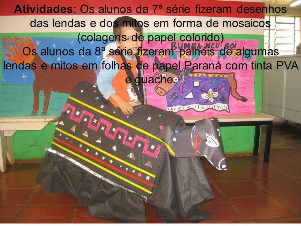 Atividades: Os alunos da 7ª série fizeram desenhos das lendas e dos mitos em forma de mosaicos (colagens de papel colorido) Os alunos da 8ª série fizeram painéis de algumas lendas e mitos em folhas de papel Paraná com tinta PVA e guache.