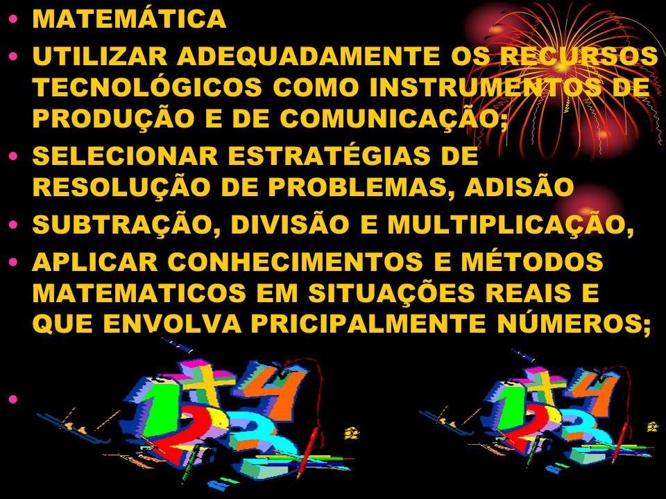 MATEMÁTICA UTILIZAR ADEQUADAMENTE OS RECURSOS TECNOLÓGICOS COMO INSTRUMENTOS DE PRODUÇÃO E DE COMUNICAÇÃO; SELECIONAR ESTRATÉGIAS DE RESOLUÇÃO DE PROBLEMAS, ADISÃO SUBTRAÇÃO, DIVISÃO E MULTIPLICAÇÃO, APLICAR CONHECIMENTOS E MÉTODOS MATEMATICOS EM SITUAÇÕES REAIS E QUE ENVOLVA PRICIPALMENTE NÚMEROS;
