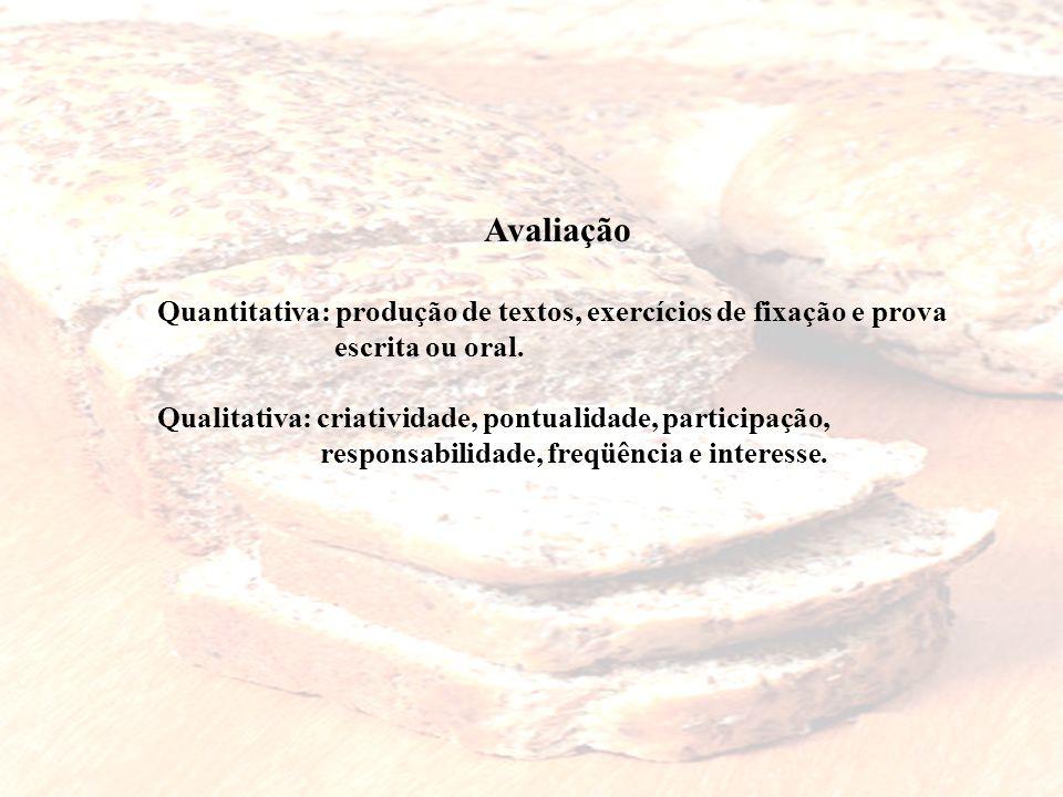 Avaliação Quantitativa: produção de textos, exercícios de fixação e prova escrita ou oral. Qualitativa: criatividade, pontualidade, participação, resp